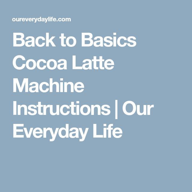 Back to Basics Cocoa Latte Machine Instructions | Our Everyday Life