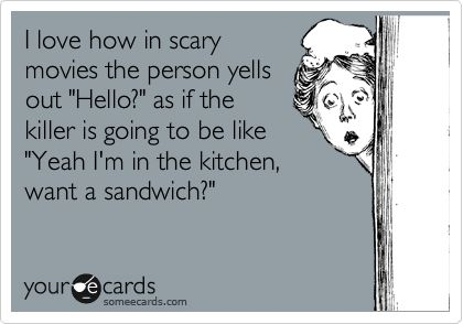 """I love how in scary movies the person yells out """"Hello?"""" as if the killer is going to be like """"Yeah I'm in the kitchen, want a sandwich?"""" 