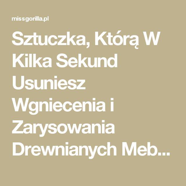 Sztuczka, Którą W Kilka Sekund Usuniesz Wgniecenia i Zarysowania Drewnianych Mebli. | Miss Gorilla