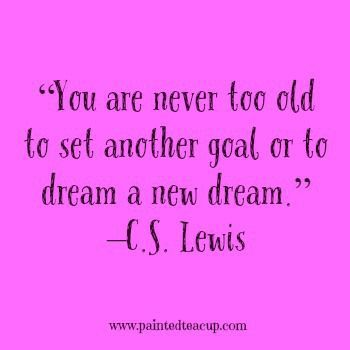 "23 Quotes to inspire you to follow your dreams. ""You are never too old to set another goal or to dream a new dream."" –C.S. Lewis"