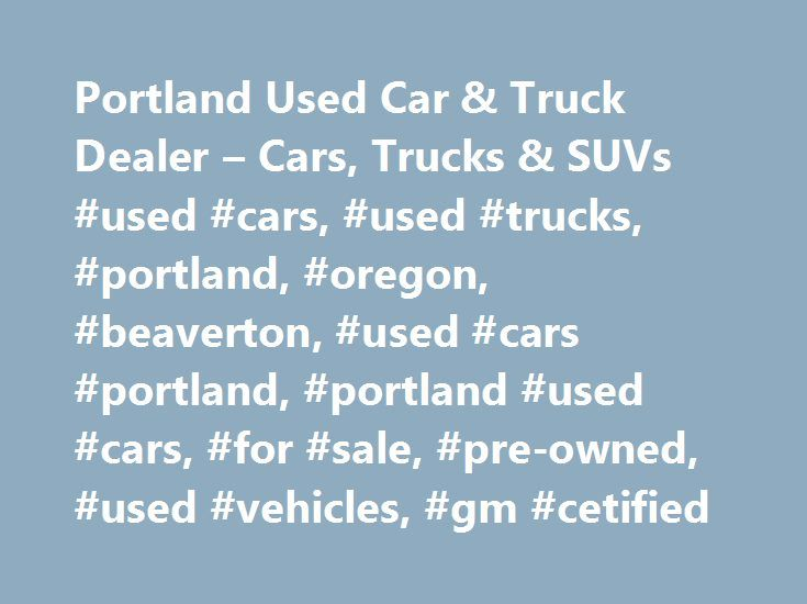 Portland Used Car & Truck Dealer – Cars, Trucks & SUVs #used #cars, #used #trucks, #portland, #oregon, #beaverton, #used #cars #portland, #portland #used #cars, #for #sale, #pre-owned, #used #vehicles, #gm #cetified http://attorney.nef2.com/portland-used-car-truck-dealer-cars-trucks-suvs-used-cars-used-trucks-portland-oregon-beaverton-used-cars-portland-portland-used-cars-for-sale-pre-owned-used-vehicles/  # Carr Used Cars Find a Vehicle Featured Specials Inventory, Service, and More Welcome…