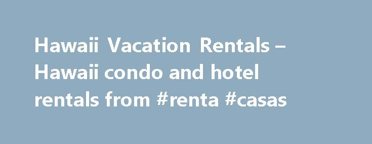 Hawaii Vacation Rentals – Hawaii condo and hotel rentals from #renta #casas http://remmont.com/hawaii-vacation-rentals-hawaii-condo-and-hotel-rentals-from-renta-casas/  #rental condos # We know Hawaii best, it is all we do! Our extensive and current knowledge about vacation rentals throughout Hawaii allows you to make informed decisions about where to spend your time and money. We represent hotels and condo-resorts ranging from moderate to luxury. Our website allows you to instantly check…