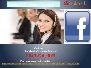 Login issues with Facebook.Facebook account secret word related hitches. Facebook security issues. Contact Facebook Customer Service number 1-850-316-4893 to kill every one of your issues in the blink of an eye.For More Data Visit Website http://www.monktech.net/facebook-customer-care-servic..