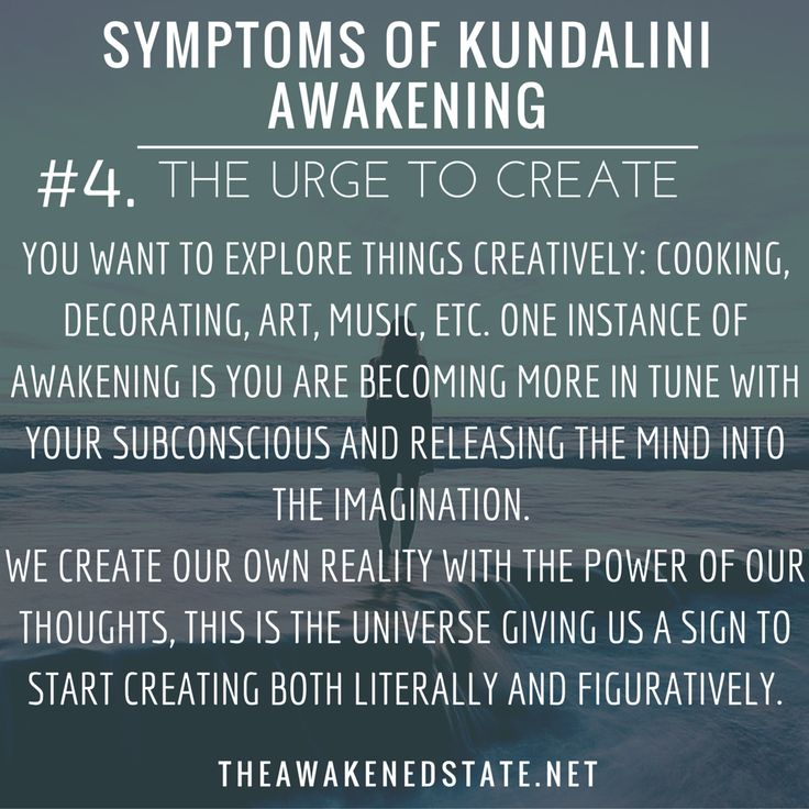 Symptoms of Kundalini Awakening#4. The URGE to Create You want to explore things creatively: cooking decorating art music etc. One instance of Awakening is you are becoming more in tune with your subconscious and releasing the mind into the imagination.