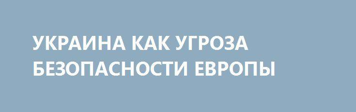 УКРАИНА КАК УГРОЗА БЕЗОПАСНОСТИ ЕВРОПЫ http://rusdozor.ru/2016/07/14/ukraina-kak-ugroza-bezopasnosti-evropy/  28 июня 2016 года, за десять дней до начала Варшавского саммита НАТО, хакеры из международного сообщества «Анонимус» опубликовали фотокопию секретного отчёта первого заместителя министра обороны Украины Ивана Руснака «О реализации информационно-психологических мероприятий за 2015 год». Документ, направленный секретарю Совета национальной ...