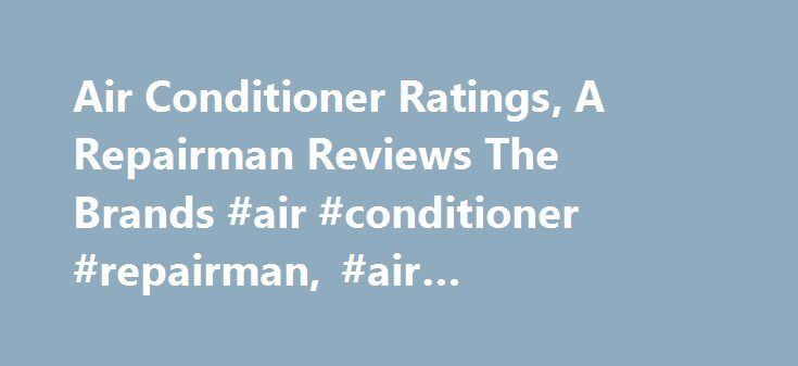 Air Conditioner Ratings, A Repairman Reviews The Brands #air #conditioner #repairman, #air #conditioner #ratings http://michigan.remmont.com/air-conditioner-ratings-a-repairman-reviews-the-brands-air-conditioner-repairman-air-conditioner-ratings/  # Air Conditioner Ratings, A Repairman Reviews The Brands. With our central air conditioner ratings you can cut through all the sales hype and find value. It truly is like you were taking a repairman shopping with you! We have given you our top…