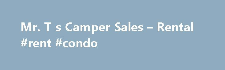 Mr. T s Camper Sales – Rental #rent #condo http://rental.remmont.com/mr-t-s-camper-sales-rental-rent-condo/  #camper rental # Mr. T s Lakeside Enterprises is a family owned and operated business that was established in 2004. We began as Mr. T s Boat RV Storage facility in the spring of 2004 and soon realized the need for a camper rental service, so we bought some campers and started Mr. T s...