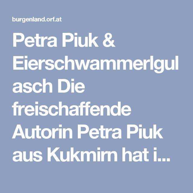 """Petra Piuk & Eierschwammerlgulasch  Die freischaffende Autorin Petra Piuk aus Kukmirn hat im vergangenen Jahr ihren Debütroman """"Lucy fliegt"""" präsentiert und zusätzlich den burgenländischen Literaturpries gewonnen. Wir kochen: Eierschwammerlgulasch. Zutaten:      80 dag Eierschwammerl, geputzt     10 dag Zwiebeln, klein gehackt     1/16 l Sauerrahm     1 dag Paprikapulver, edelsüß     1 TL Mehl, glatt     1 TL Essig     Petersilie, fein gehackt     4 EL Sauerrahm  Zubereitung…"""
