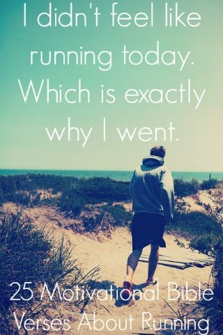 I didn't feel like running today. Which is exactly why I went. Check Out 25 Motivational Bible Verses About Running