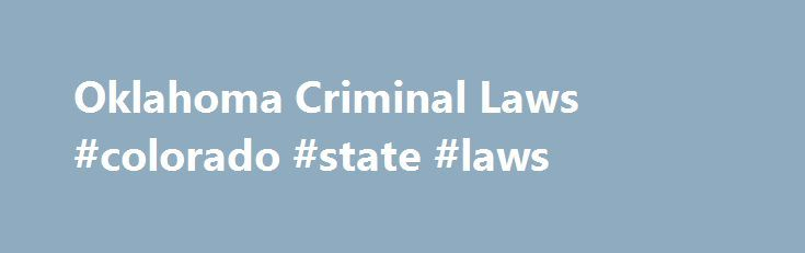 Oklahoma Criminal Laws #colorado #state #laws http://laws.remmont.com/oklahoma-criminal-laws-colorado-state-laws/  #oklahoma laws # Oklahoma Criminal Laws Welcome to FindLaw's Oklahoma criminal law center, with summaries of key criminal laws and procedures for residents of the Sooner State. While the federal government does prosecute some crimes, the vast majority of criminal charges come from the state. Oklahoma statutes address violent crimes such as sexual assault, armed […]