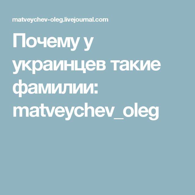 Почему у украинцев такие фамилии: matveychev_oleg