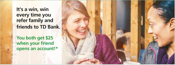 If you have a TD bank account, it's a win, win. Every time you refer family and friends to TD Bank. You both get $25 you're your friend opens an account!