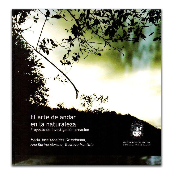 El arte de andar en la naturaleza. Proyecto de investigación-creación – Varios – Universidad Distrital Francisco José de Caldas www.librosyeditores.com Editores y distribuidores.
