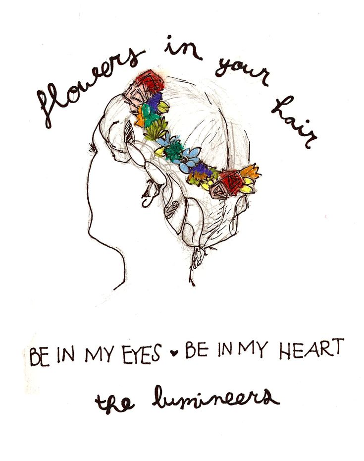 Flowers in her hair - The Lumineers. The Lumineers is my favorite and I love this lyric really resonates with me.