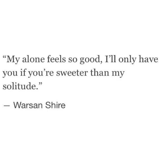 """My alone feels so good, I'll only have you if you are sweeter than my solitude."""