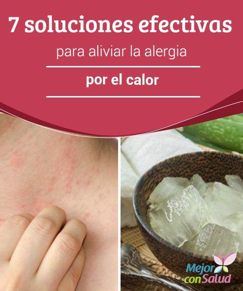 7 soluciones efectivas para aliviar la alergia por el calor   La alergia por el calor provoca alteraciones cutáneas, comezón y otros incómodos síntomas. Descubre 7 soluciones naturales para aliviarlo.