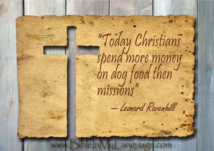 """Today Christians spend more money on dog food then missions""  - Leonard Ravenhill/ www.bibleinmylanguage.com"