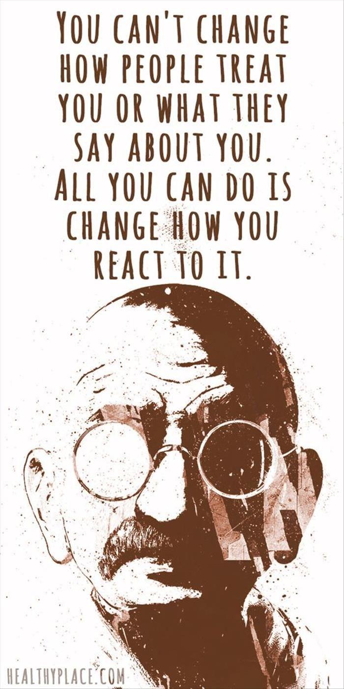 Tu no puedes cambiar la forma como la gente te trata , o lo que dicen de ti . Todo lo que puedes hacer , es cambiar como reaccionas ante esto . . .