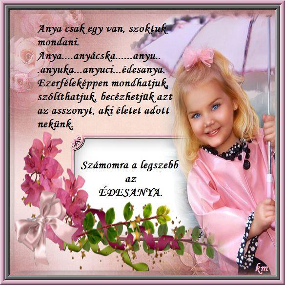 Anyák napja,Elmesélem,hogy szeretlek,Az én anyukámnak a MENYORSZÁGBA,Anya csak egy van,Szálljon rád Édesanyám az Isten áldása,A legdrágább anyukának a világon,Családanya,Édesanyám örök hála,Hints áldást fejére, a lába nyomára,Édes jó anyám, - koszegimarika Blogja - Karácsony SZENTESTE,ADVENT,ANYÁK napja II,ANYÁKNAPJA,Április,Aug.20,Bachata,Balatonfüred,BARÁTSÁG,BUÉK ,Country dance,Country Love,Country music,Dalszöveg,December,Egészség,ÉRDEKES,ESKÜVŐ-ELJEGYZÉS,Ételek-italok,Farsang,FEKETE…
