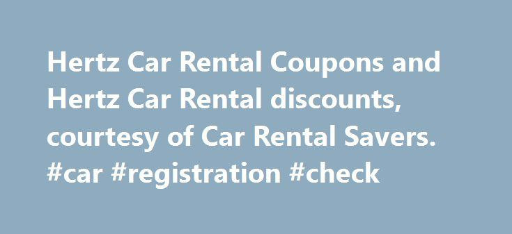 Hertz Car Rental Coupons and Hertz Car Rental discounts, courtesy of Car Rental Savers. #car #registration #check http://car.remmont.com/hertz-car-rental-coupons-and-hertz-car-rental-discounts-courtesy-of-car-rental-savers-car-registration-check/  #hertz car rentals # Car Rental Savers Hertz Car Rental Coupons Get great Hertz Coupons and Hertz Discounts through Car Rental Savers! Hertz is the largest airport rental company and also promotes their local edition service. Hertz generally have…