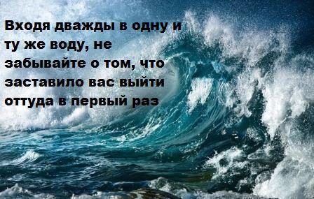 Входя дважды в одну и ту же воду, не забывайте о том, что заставило вас выйти оттуда в первый раз