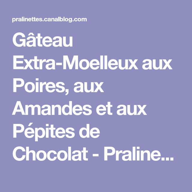 Gâteau Extra-Moelleux aux Poires, aux Amandes et aux Pépites de Chocolat - Pralinettes