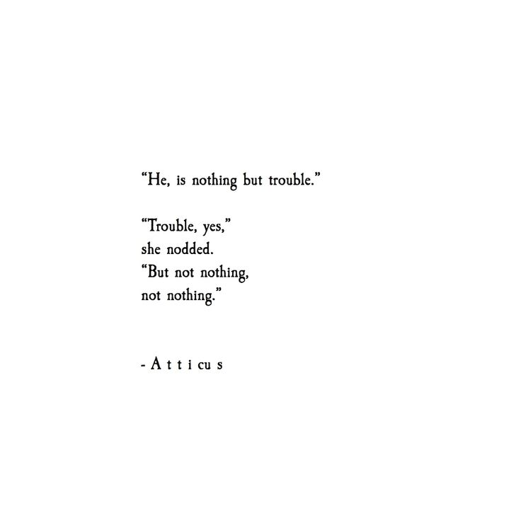 He is nothing but trouble. Trouble, yes, she added. But not nothing, not nothing. -Atticus