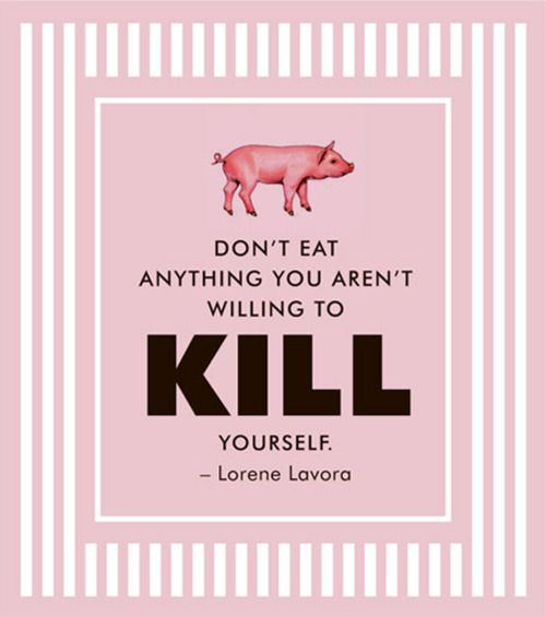 Don't eat anything you are not willing to kill yourself.