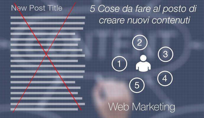 Web marketing: 5 cose da fare al posto di creare nuovi contenuti