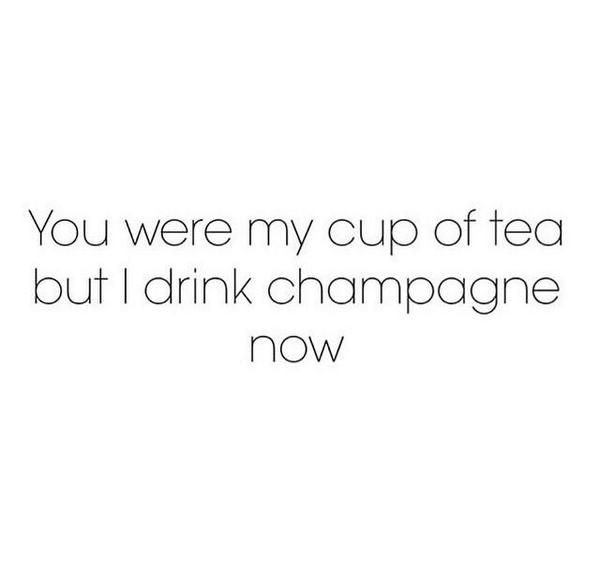You were my cup of tea but I drink champagne now ❥