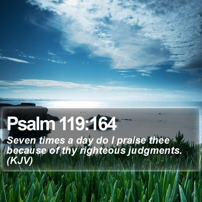 Psalm 119:164 Seven times a day do I praise thee because of thy righteous judgments. (KJV)  #Backgrounds #Evangelism #Light #BeautifulQuotes #GodIsGood http://www.bible-sms.com/