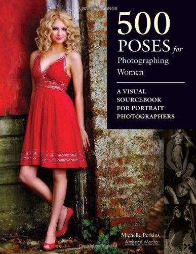 500 Poses for Photographing Women: A Visual Sourcebook for Portrait Photographers