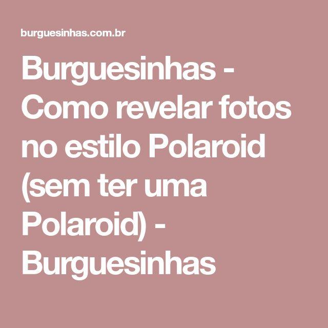 Burguesinhas - Como revelar fotos no estilo Polaroid (sem ter uma Polaroid) - Burguesinhas