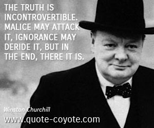 Winston Churchill quotes - The truth is incontrovertible. Malice may attack it, ignorance may deride it, but in the end, there it is.