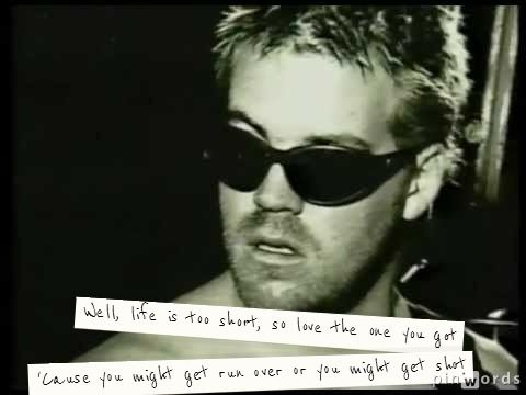 """""""Well, life is too short, so love the one you got. 'Cause you might get run over or you might get shot."""" - Bradley Nowell (Sublime) """"What I Got"""" #AltRock #quotes"""