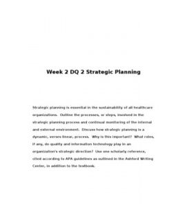 Week 2 DQ 2 Strategic Planning      Strategic planning is essential in the sustainability of all healthcare organizations. Outline the processes, or steps, involved in the strategic planning process and continual monitoring of the internal and external… (More)