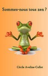 Sommes-nous tous zen? de Cécile AVELINE COLLOT http://lalibrairiedesinconnus.blog4ever.com/sommes-nous-tous-zen