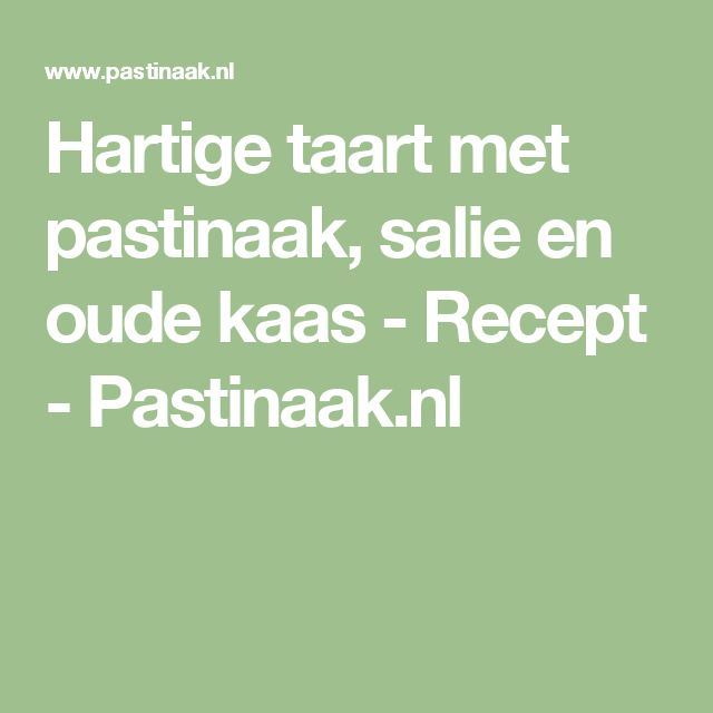 Hartige taart met pastinaak, salie en oude kaas - Recept - Pastinaak.nl