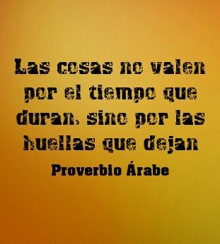 Las cosas no valen por el tiempo que duran, sino por las huellas que dejan. #ProverbioArabe