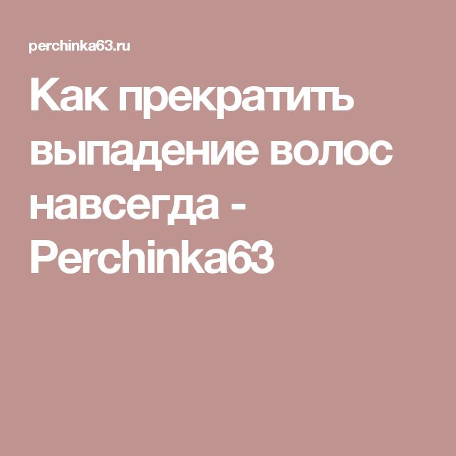 Как прекратить выпадение волос навсегда - Perchinka63