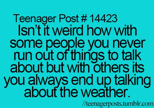 "that happens with some people. i'll be awkwardly standing with them then one of us is like, ""i wonder if it will rain."""