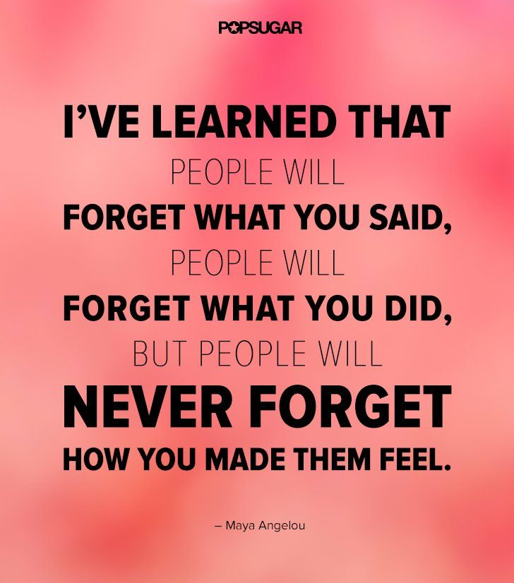 People will never forget how you made them feel. Keep this moving quote in your back pocket when you're in need of some inspiration.