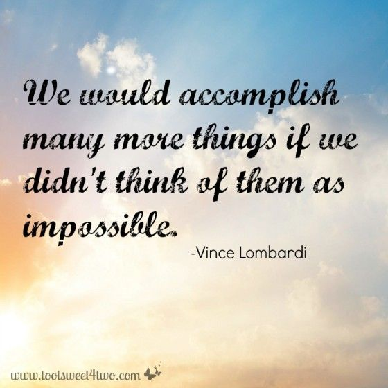 """We would accomplish many more things if we didn't think of them as impossible.""-Vince Lombardi"