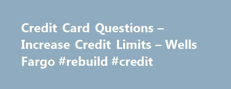 Credit Card Questions – Increase Credit Limits – Wells Fargo #rebuild #credit http://nef2.com/credit-card-questions-increase-credit-limits-wells-fargo-rebuild-credit/  #credit card report # What should I expect after I apply online? Once you apply online you will receive an application ID and a phone number you may call to check the status of your application if you are not instantly approved. We will mail you a credit decision within 5 to 7 business days....