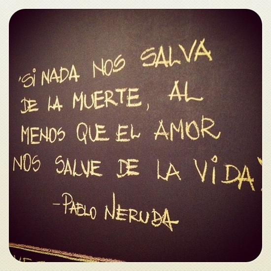 If nothing saves us from death, let love save us from life--Pablo Neruda - intéressant pour un athée