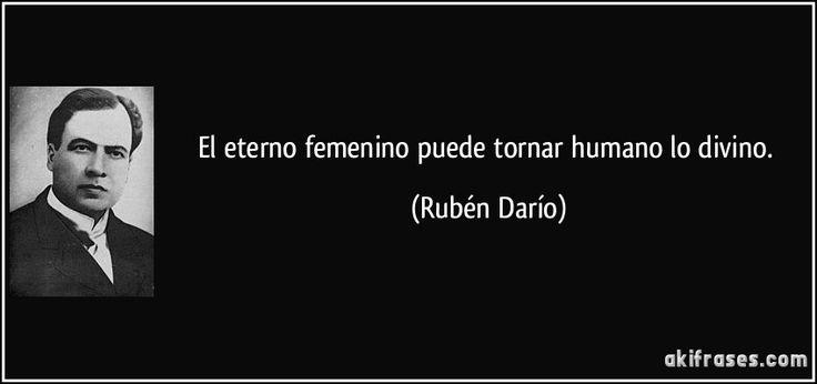 El eterno femenino puede tornar humano lo divino. (Rubén Darío)