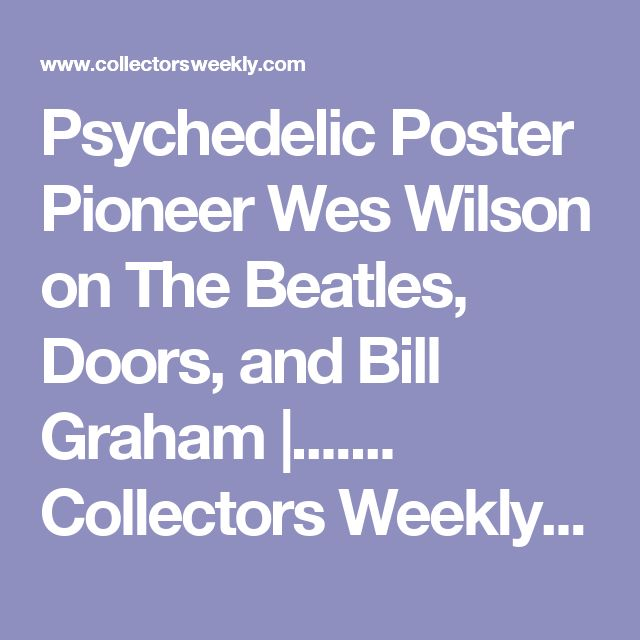Psychedelic Poster Pioneer Wes Wilson on The Beatles, Doors, and Bill Graham |....... Collectors Weekly...Between 1966 and 1967, San Francisco rock poster artist Wes Wilson designed posters and handbills for the first Trips Festival, the last show by The Beatles, and dozens of concerts at the Avalon Ballroom and Fillmore Auditorium featuring everyone from The Association to Frank Zappa. Along the way, he defined the psychedelic poster, in which blocks of letters were used to create shapes,16