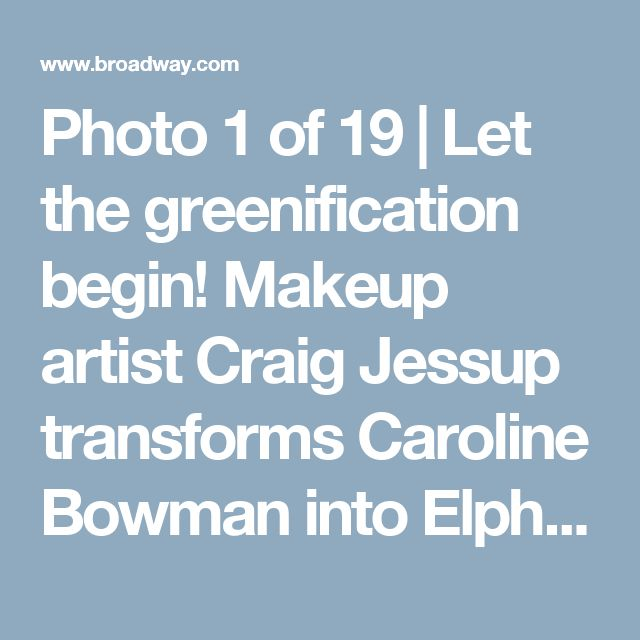 Photo 1 of 19   Let the greenification begin! Makeup artist Craig Jessup transforms Caroline Bowman into Elphaba.   Exclusive Photos! Go Backstage with Caroline Bowman & Kara Lindsay as They Become Wicked's New Witches   Broadway.com