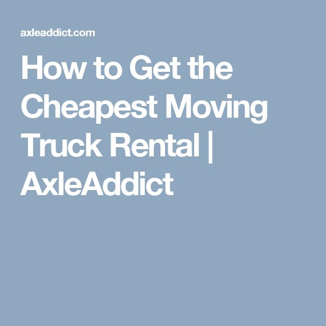 How to Get the Cheapest Moving Truck Rental | AxleAddict