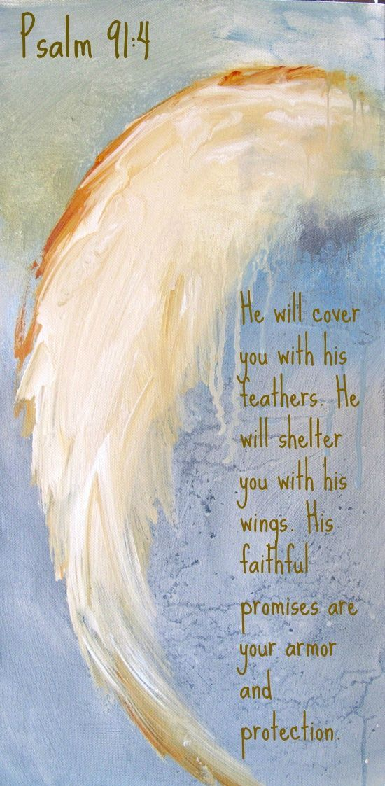 "Psalm 91:4 ""He will cover you with his feathers. He will shelter you with his wings. His faithful promises are your armor and protection."""